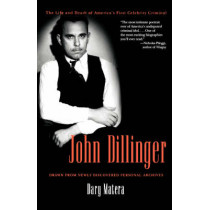 John Dillinger: The Life and Death of America's First Celebrity Criminal by Dary Matera, 9780786715589