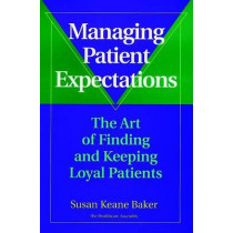 Managing Patient Expectations: The Art of Finding and Keeping Loyal Patients by Susan Keane Baker, 9780787941581