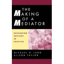 The Making of a Mediator: Developing Artistry in Practice by Michael D. Lang, 9780787949921