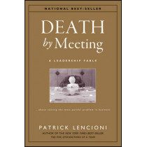 Death by Meeting: A Leadership Fable...About Solving the Most Painful Problem in Business by Patrick M. Lencioni, 9780787968052