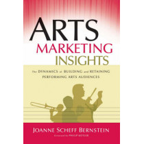 Arts Marketing Insights: The Dynamics of Building and Retaining Performing Arts Audiences by Joanne Scheff Bernstein, 9780787978440