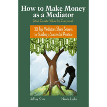 How To Make Money as a Mediator (And Create Value for Everyone): 30 Top Mediators Share Secrets to Building a Successful Practice by Jeffrey Krivis, 9780787982041