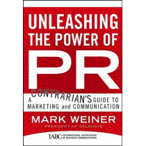 Unleashing the Power of PR: A Contrarian's Guide to Marketing and Communication by Mark Weiner, 9780787982799