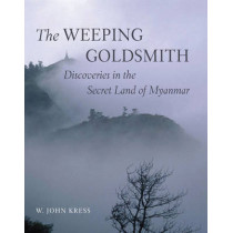 Weeping Goldsmith: Discoveries in the Secret Land of Myanmar by W. John Kress, 9780789210326