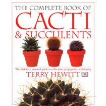 The Complete Book of Cacti and Succulents: The Definitive Practical Guide to Cultivation, Propagation and Display by Terry Hewitt, 9780789416575