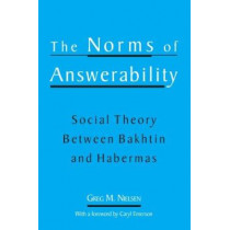 The Norms of Answerability: Social Theory Between Bakhtin and Habermas by Greg M. Nielson, 9780791452288