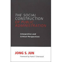 The Social Construction of Public Administration: Interpretive and Critical Perspectives by Jong S. Jun, 9780791467268