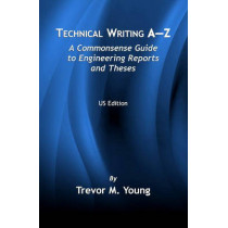 Technical Writing A-Z: A Commonsense Guide to Engineering Reports and Theses (U.S. English Edition) by Trevor M. Young, 9780791802366