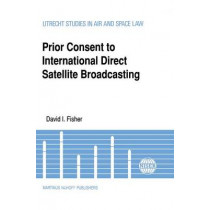 Prior Consent to International Direct Satellite Broadcasting by David I. Fisher, 9780792306924