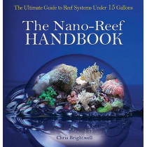Nano-Reef Handbook: The Ultimate Guide to Reef Systems Under 15 Gallons by Chris R Brightwell, 9780793807178