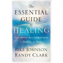 The Essential Guide to Healing: Equipping All Christians to Pray for the Sick by Bill Johnson, 9780800795191