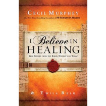 I Believe in Healing: Real Stories from the Bible, History and Today by Cecil Murphey, 9780800796891