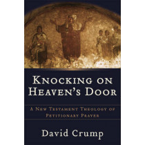 Knocking on Heaven's Door: A New Testament Theology of Petitionary Prayer by David Crump, 9780801026898