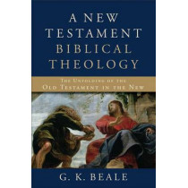 A New Testament Biblical Theology: The Unfolding of the Old Testament in the New by G. K. Beale, 9780801026973
