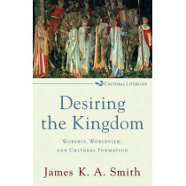 Desiring the Kingdom: Worship, Worldview, and Cultural Formation by James K. A. Smith, 9780801035777