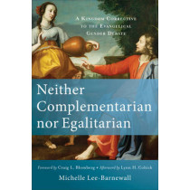 Neither Complementarian nor Egalitarian: A Kingdom Corrective to the Evangelical Gender Debate by Michelle Lee-Barnewall, 9780801039577