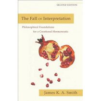 The Fall of Interpretation: Philosophical Foundations for a Creational Hermeneutic by James K. A. Smith, 9780801039720