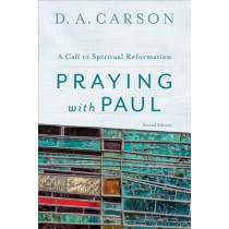 Praying with Paul: A Call to Spiritual Reformation by D. A. Carson, 9780801097102