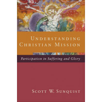 Understanding Christian Mission: Participation in Suffering and Glory by Scott W. Sunquist, 9780801098413