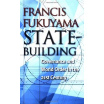 State-Building: Governance and World Order in the 21st Century by Francis Fukuyama, 9780801442926