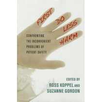 First, Do Less Harm: Confronting the Inconvenient Problems of Patient Safety by Ross J. Koppel, 9780801450778