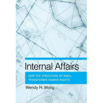 Internal Affairs: How the Structure of NGOs Transforms Human Rights by Wendy H. Wong, 9780801450792