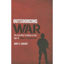 Outsourcing War: The Just War Tradition in the Age of Military Privatization by Amy Eckert, 9780801454202