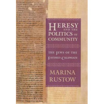 Heresy and the Politics of Community: The Jews of the Fatimid Caliphate by Marina Rustow, 9780801456503