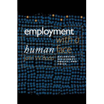Employment with a Human Face: Balancing Efficiency, Equity, and Voice by John W. Budd, 9780801472602