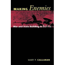 Making Enemies: War and State Building in Burma by Mary P. Callahan, 9780801472671