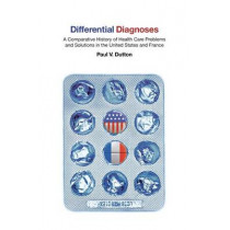 Differential Diagnoses: A Comparative History of Health Care Problems and Solutions in the United States and France by Paul V. Dutton, 9780801474842