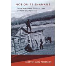 Not Quite Shamans: Spirit Worlds and Political Lives in Northern Mongolia by Morten Axel Pedersen, 9780801476204