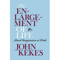 The Enlargement of Life: Moral Imagination at Work by John Kekes, 9780801476273