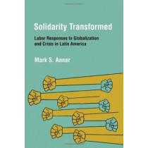 Solidarity Transformed: Labor Responses to Globalization and Crisis in Latin America by Mark S. Anner, 9780801476730
