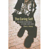 The Caring Self: The Work Experiences of Home Care Aides by Clare L. Stacey, 9780801476990
