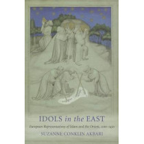 Idols in the East: European Representations of Islam and the Orient, 1100-1450 by Suzanne Conklin Akbari, 9780801477812
