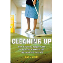 Cleaning Up: How Hospital Outsourcing Is Hurting Workers and Endangering Patients by Dan Zuberi, 9780801478963