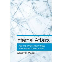 Internal Affairs: How the Structure of NGOs Transforms Human Rights by Wendy H. Wong, 9780801479793