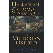 Hellenism and Homosexuality in Victorian Oxford by Linda Dowling, 9780801481703