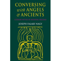 Conversing with Angels and Ancients: Literary Myths of Medieval Ireland by Joseph Falaky Nagy, 9780801483684