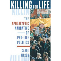Killing for Life: The Apocalyptic Narrative of Pro-Life Politics by Carol Mason, 9780801488191
