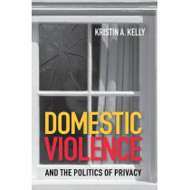 Domestic Violence and the Politics of Privacy by Kristin A. Kelly, 9780801488290