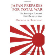 Japan Prepares for Total War: The Search for Economic Security, 1919-1941 by Michael Barnhart, 9780801495298