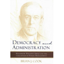 Democracy and Administration: Woodrow Wilson's Ideas and the Challenges of Public Management by Brian J. Cook, 9780801885228