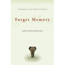 Forget Memory: Creating Better Lives for People with Dementia by Anne Basting, 9780801892509
