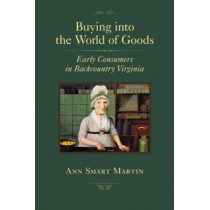 Buying into the World of Goods: Early Consumers in Backcountry Virginia by Ann Smart Martin, 9780801898266