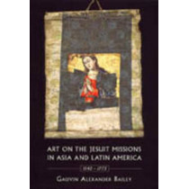 Art on the Jesuit Missions in Asia and Latin America, 1542-1773 by Gauvin Alexander Bailey, 9780802085078