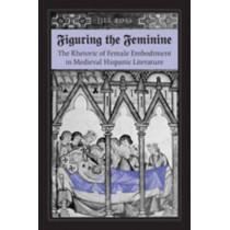 Figuring the  Feminine: The Rhetoric of Female Embodiment in Medieval Hispanic Literature by Jill Ross, 9780802090980