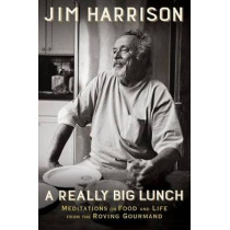 A Really Big Lunch: The Roving Gourmand on Food and Life by Jim Harrison, 9780802126467