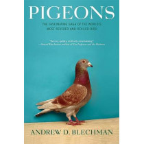 Pigeons: The Fascinating Saga of the World's Most Revered and Reviled Bird by Andrew D. Blechman, 9780802143280